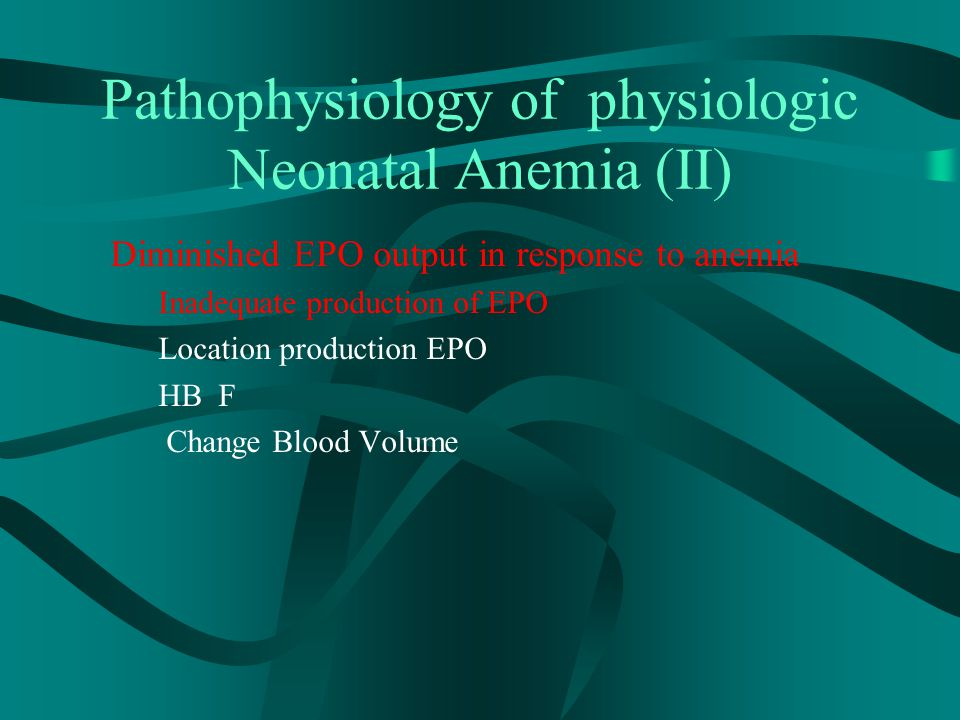 Pathophysiology of physiologic Neonatal Anemia (II) Diminished EPO output in response to anemia Inadequate production of EPO Location production EPO HB F Change Blood Volume