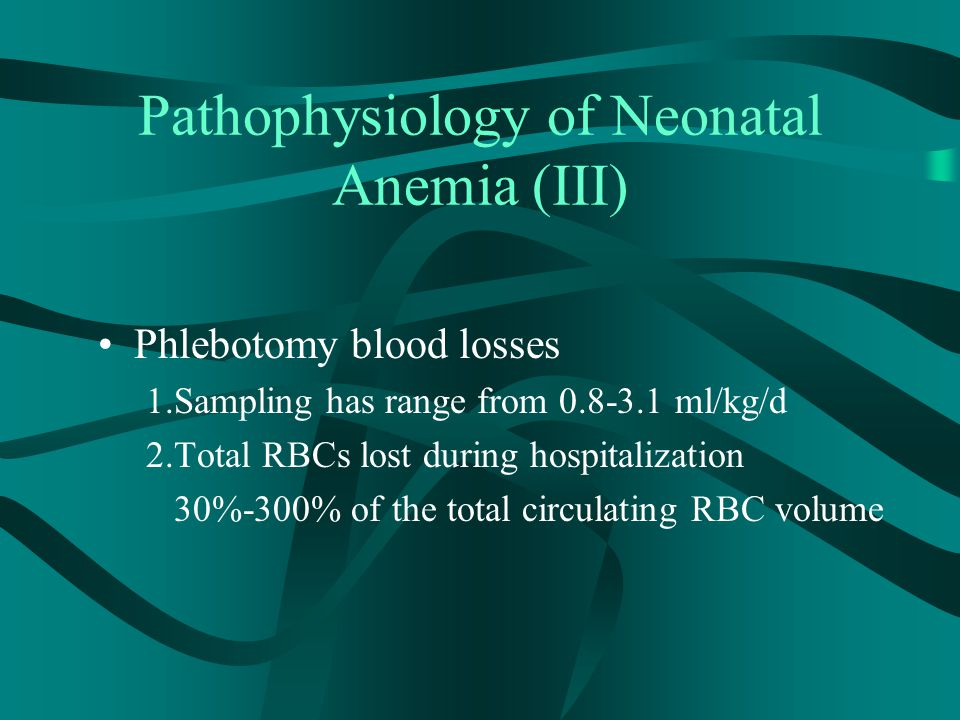 Pathophysiology of Neonatal Anemia (III) Phlebotomy blood losses 1.Sampling has range from 0.8-3.1 ml/kg/d 2.Total RBCs lost during hospitalization 30