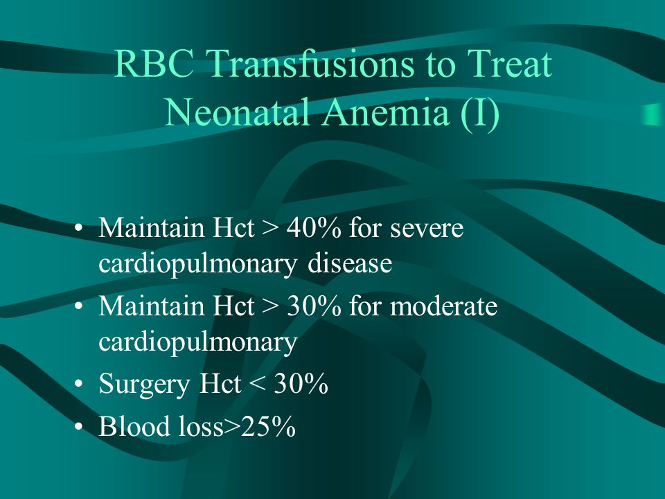 RBC Transfusions to Treat Neonatal Anemia (II) Maintain Hct > 25% for symptomatic anemia –Unexplained breathing disorder –Unexplained abnormal vital sign –Unexplained poor growth –Unexplained diminished activity