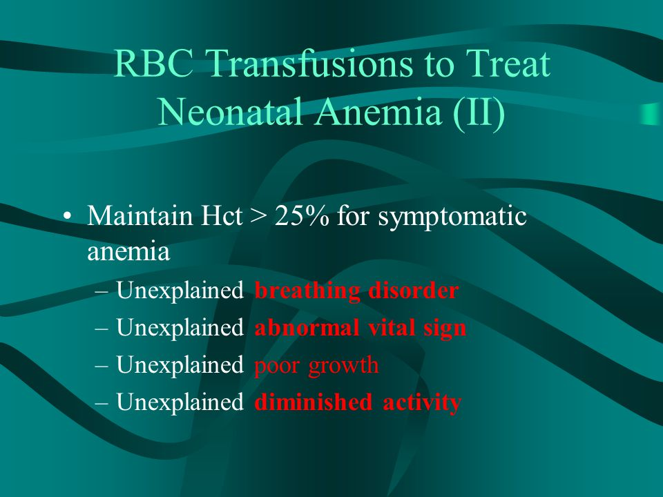 RBC Transfusions to Treat Neonatal Anemia (II) Maintain Hct > 25% for symptomatic anemia –Unexplained breathing disorder –Unexplained abnormal vital s
