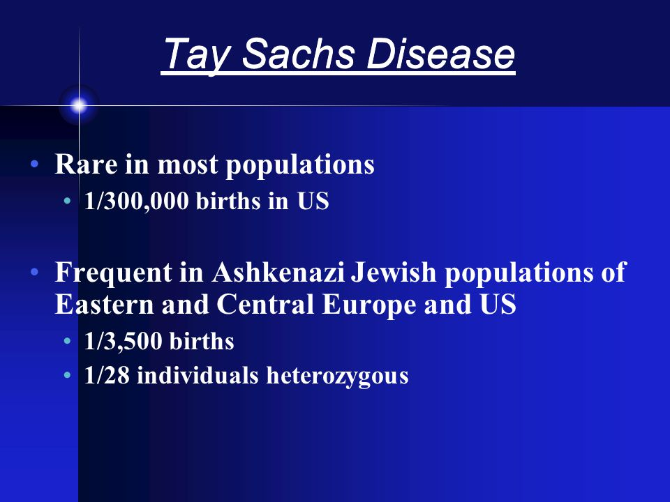 Tay Sachs Disease Rare in most populations 1/300,000 births in US Frequent in Ashkenazi Jewish populations of Eastern and Central Europe and US 1/3,500 births 1/28 individuals heterozygous