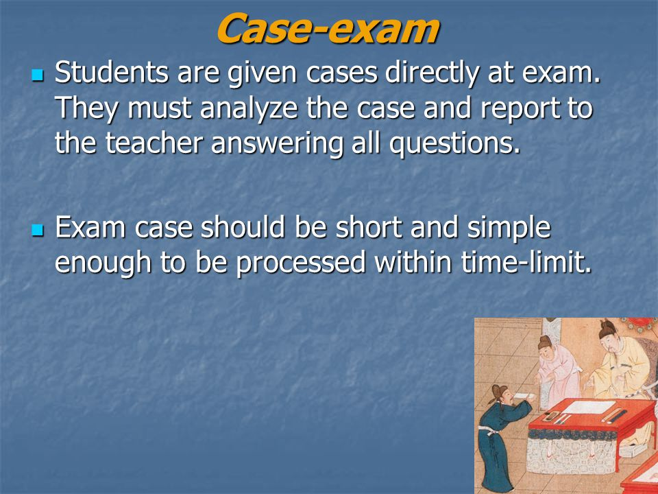 Case-exam Students are given cases directly at exam. They must analyze the case and report to the teacher answering all questions. Students are given