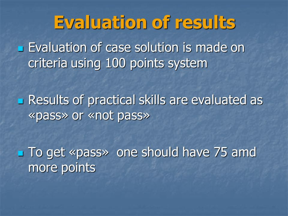 Evaluation of results Evaluation of case solution is made on criteria using 100 points system Evaluation of case solution is made on criteria using 10