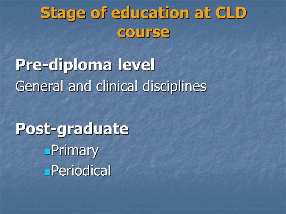Stage of education at CLD course Pre-diploma level General and clinical disciplines Post-graduate Primary Primary Periodical Periodical