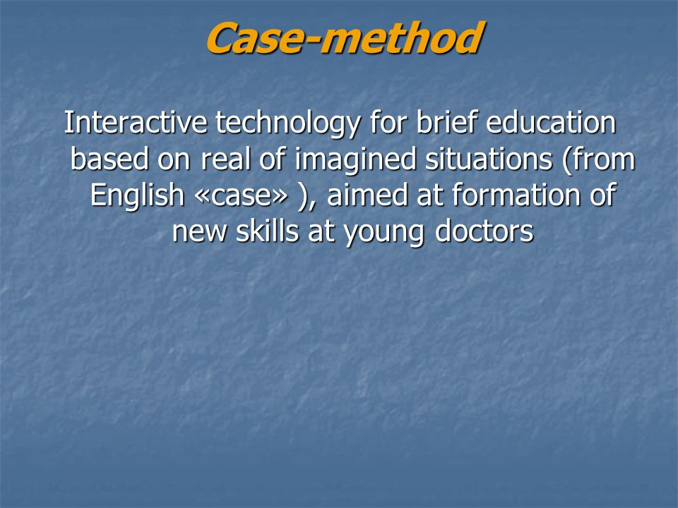 Case-method Interactive technology for brief education based on real of imagined situations (from English «case» ), aimed at formation of new skills a