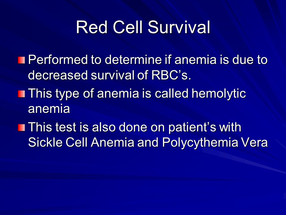Red Cell Survival Performed to determine if anemia is due to decreased survival of RBC's.
