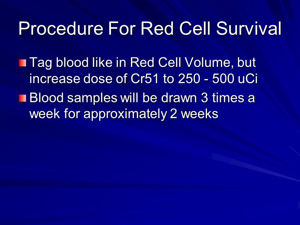 Procedure For Red Cell Survival Tag blood like in Red Cell Volume, but increase dose of Cr51 to 250 - 500 uCi Blood samples will be drawn 3 times a week for approximately 2 weeks