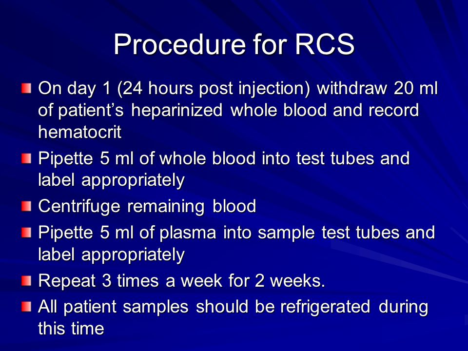 Procedure for RCS On day 1 (24 hours post injection) withdraw 20 ml of patient's heparinized whole blood and record hematocrit Pipette 5 ml of whole blood into test tubes and label appropriately Centrifuge remaining blood Pipette 5 ml of plasma into sample test tubes and label appropriately Repeat 3 times a week for 2 weeks.