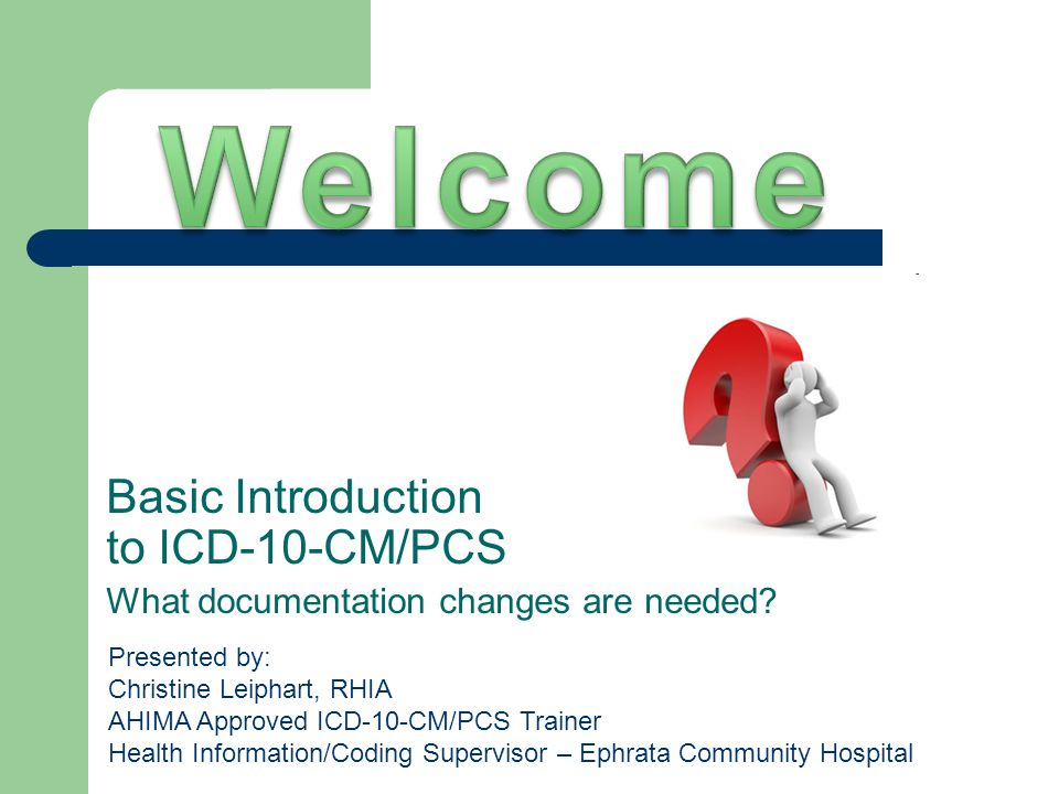 Basic Introduction to ICD-10-CM/PCS What documentation changes are needed? Presented by: Christine Leiphart, RHIA AHIMA Approved ICD-10-CM/PCS Trainer