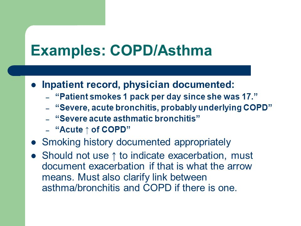 "Examples: COPD/Asthma Inpatient record, physician documented: – ""Patient smokes 1 pack per day since she was 17."" – ""Severe, acute bronchitis, probabl"
