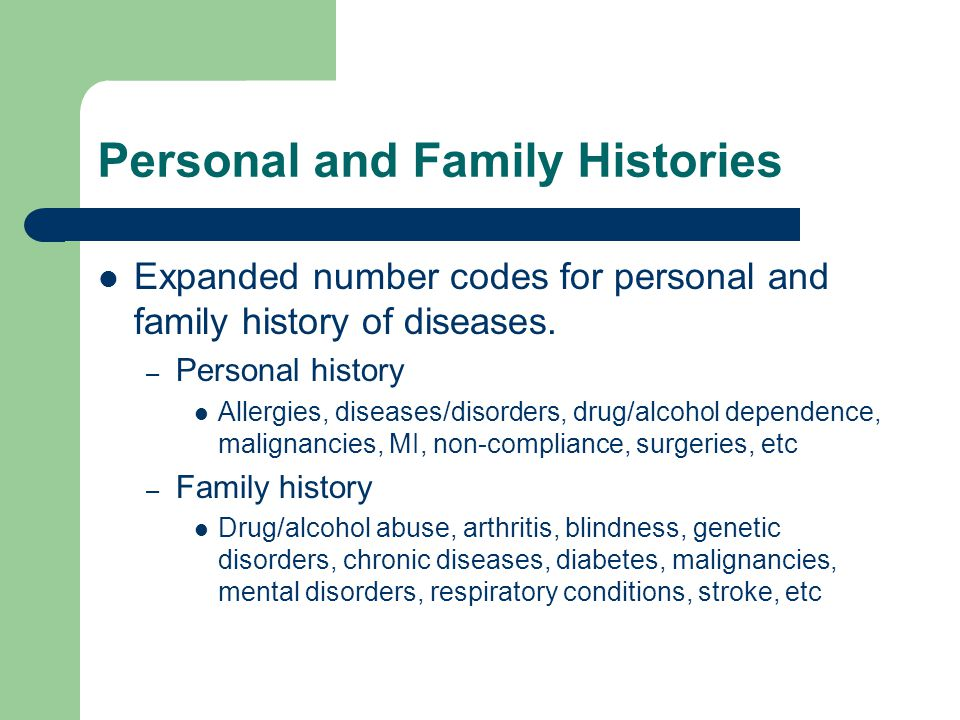 Personal and Family Histories Expanded number codes for personal and family history of diseases. – Personal history Allergies, diseases/disorders, dru