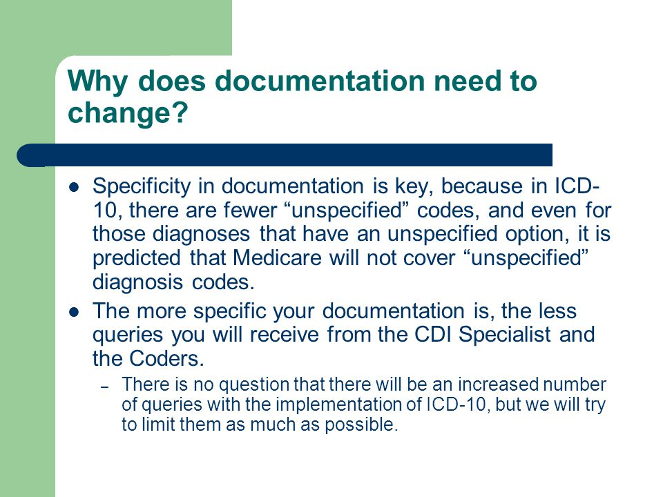 "Why does documentation need to change? Specificity in documentation is key, because in ICD- 10, there are fewer ""unspecified"" codes, and even for thos"