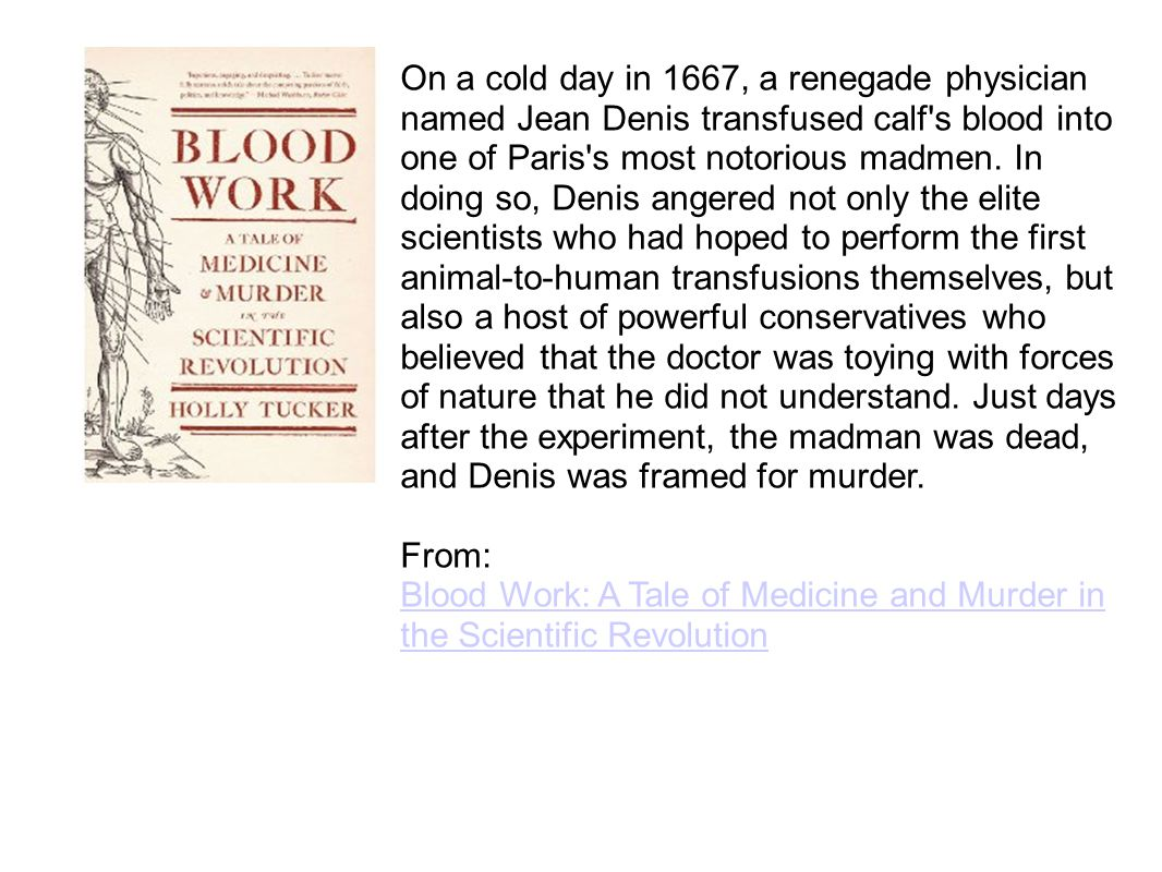 On a cold day in 1667, a renegade physician named Jean Denis transfused calf s blood into one of Paris s most notorious madmen.