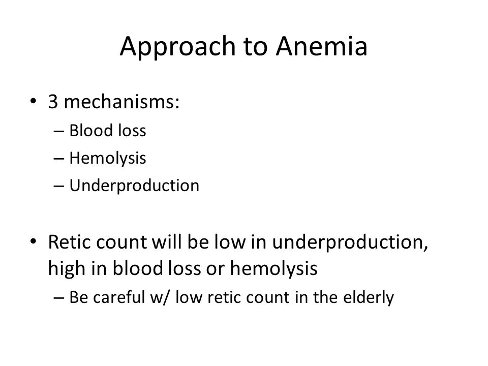 Approach to Anemia 3 mechanisms: – Blood loss – Hemolysis – Underproduction Retic count will be low in underproduction, high in blood loss or hemolysi