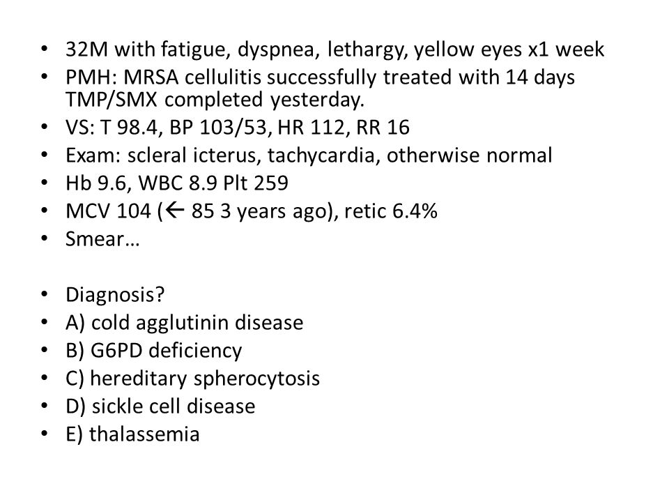 32M with fatigue, dyspnea, lethargy, yellow eyes x1 week PMH: MRSA cellulitis successfully treated with 14 days TMP/SMX completed yesterday. VS: T 98.