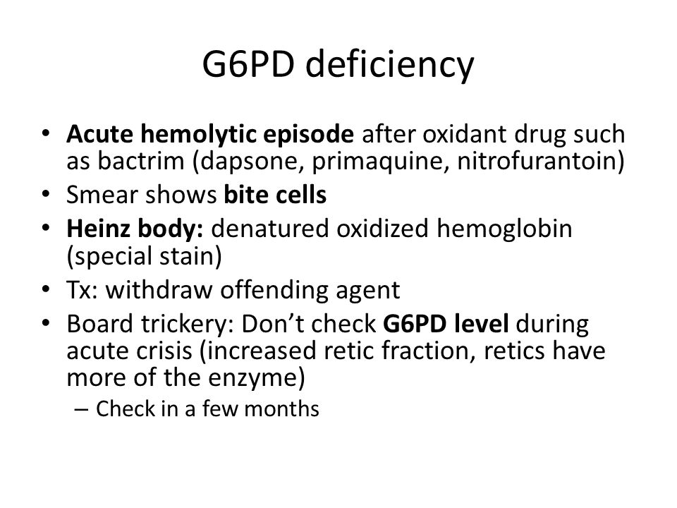 G6PD deficiency Acute hemolytic episode after oxidant drug such as bactrim (dapsone, primaquine, nitrofurantoin) Smear shows bite cells Heinz body: denatured oxidized hemoglobin (special stain) Tx: withdraw offending agent Board trickery: Don't check G6PD level during acute crisis (increased retic fraction, retics have more of the enzyme) – Check in a few months