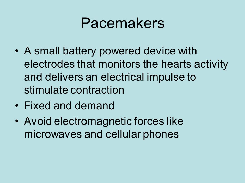 Pacemakers A small battery powered device with electrodes that monitors the hearts activity and delivers an electrical impulse to stimulate contraction Fixed and demand Avoid electromagnetic forces like microwaves and cellular phones