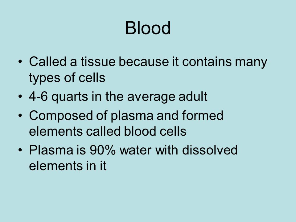 Blood Called a tissue because it contains many types of cells 4-6 quarts in the average adult Composed of plasma and formed elements called blood cell
