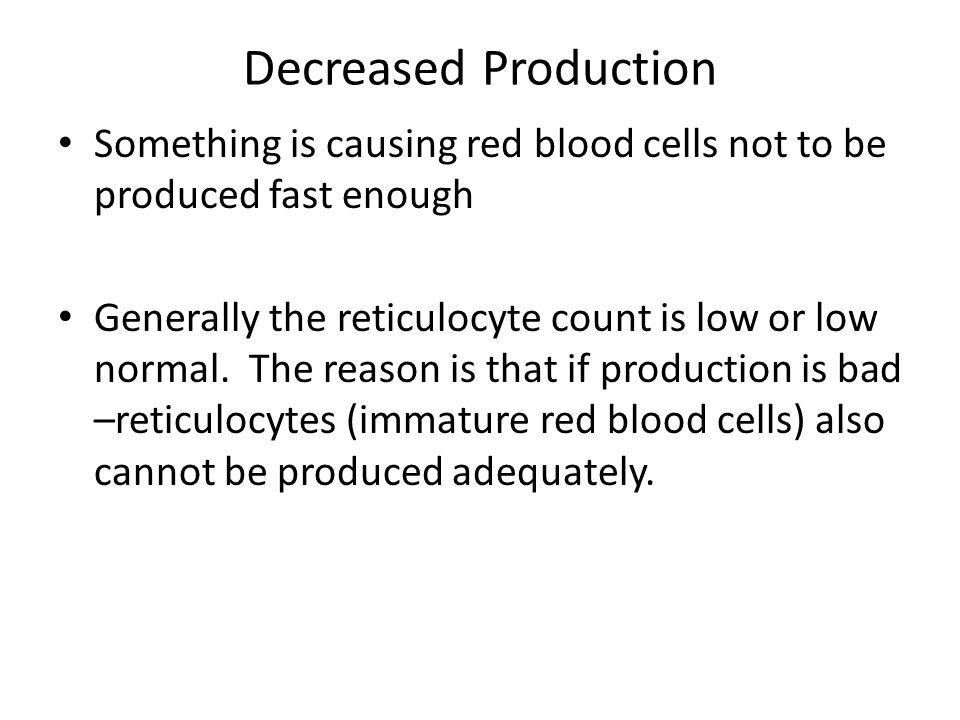 Decreased Production Something is causing red blood cells not to be produced fast enough Generally the reticulocyte count is low or low normal. The re