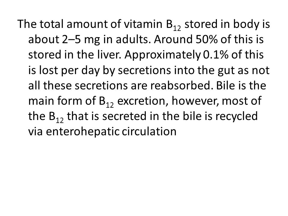 The total amount of vitamin B 12 stored in body is about 2–5 mg in adults. Around 50% of this is stored in the liver. Approximately 0.1% of this is lo