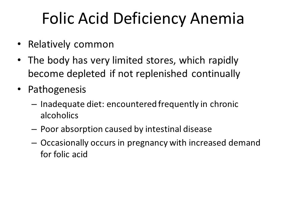 Folic Acid Deficiency Anemia Relatively common The body has very limited stores, which rapidly become depleted if not replenished continually Pathogen