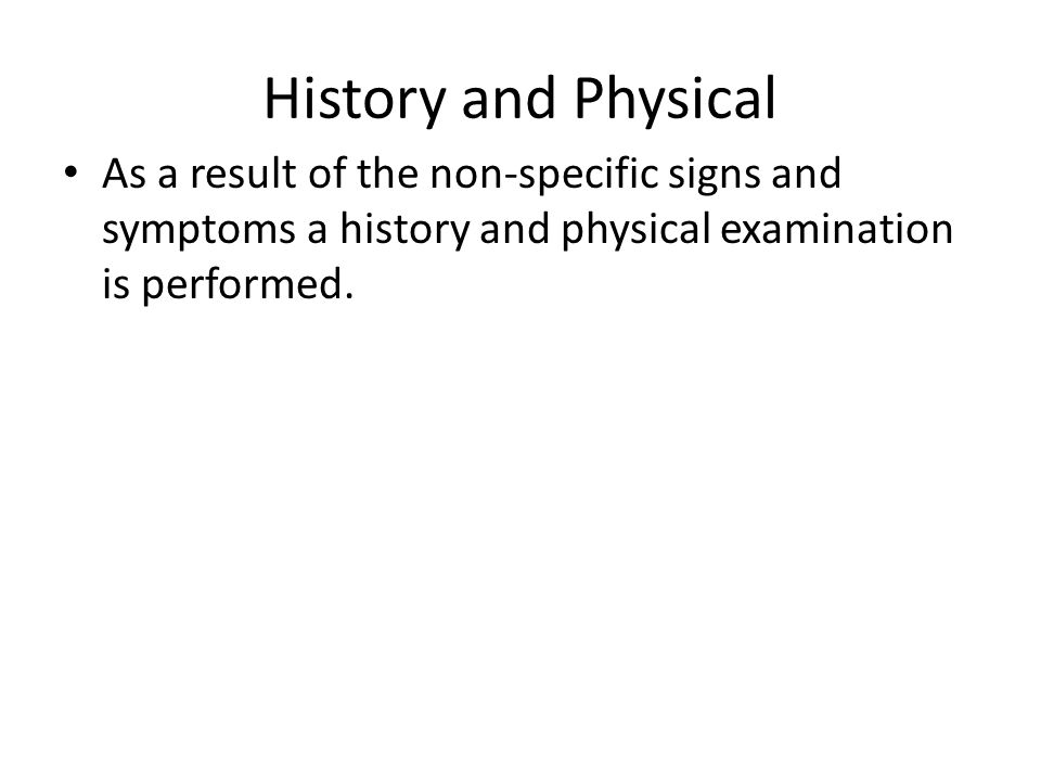 History and Physical As a result of the non-specific signs and symptoms a history and physical examination is performed.