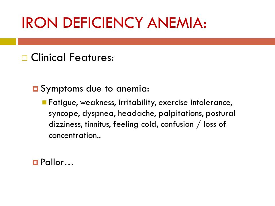 IRON DEFICIENCY ANEMIA:  Clinical Features:  Symptoms due to anemia: Fatigue, weakness, irritability, exercise intolerance, syncope, dyspnea, headache, palpitations, postural dizziness, tinnitus, feeling cold, confusion / loss of concentration..