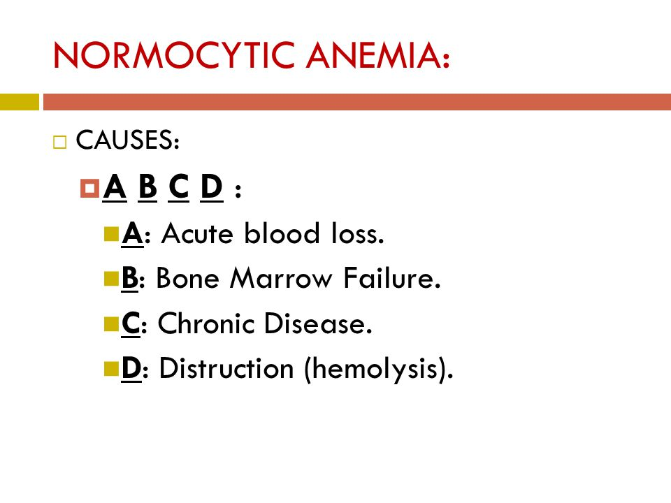 NORMOCYTIC ANEMIA:  CAUSES:  A B C D : A: Acute blood loss.