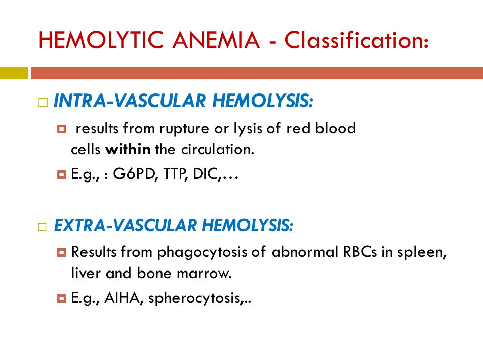 HEMOLYTIC ANEMIA - Classification:  INTRA-VASCULAR HEMOLYSIS:  results from rupture or lysis of red blood cells within the circulation.