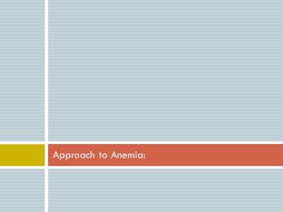 Clinical Features:  History:  Symptoms of anemia: Fatigue, malaise, dyspnea, decreasrd exercises tolerance, palpitation, headache, dizziness, syncope…  History of acute or chronic bleeding.