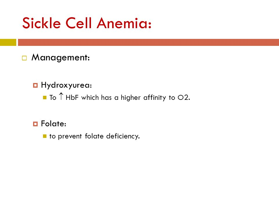 Sickle Cell Anemia:  Management:  Hydroxyurea: To  HbF which has a higher affinity to O2.