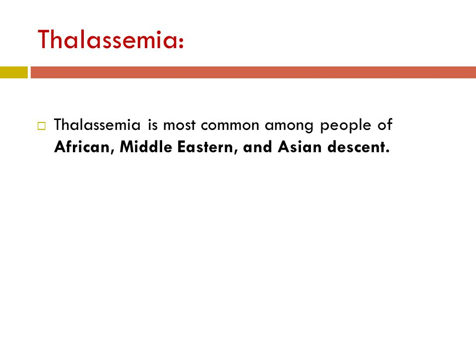 Thalassemia:  Thalassemia is most common among people of African, Middle Eastern, and Asian descent.