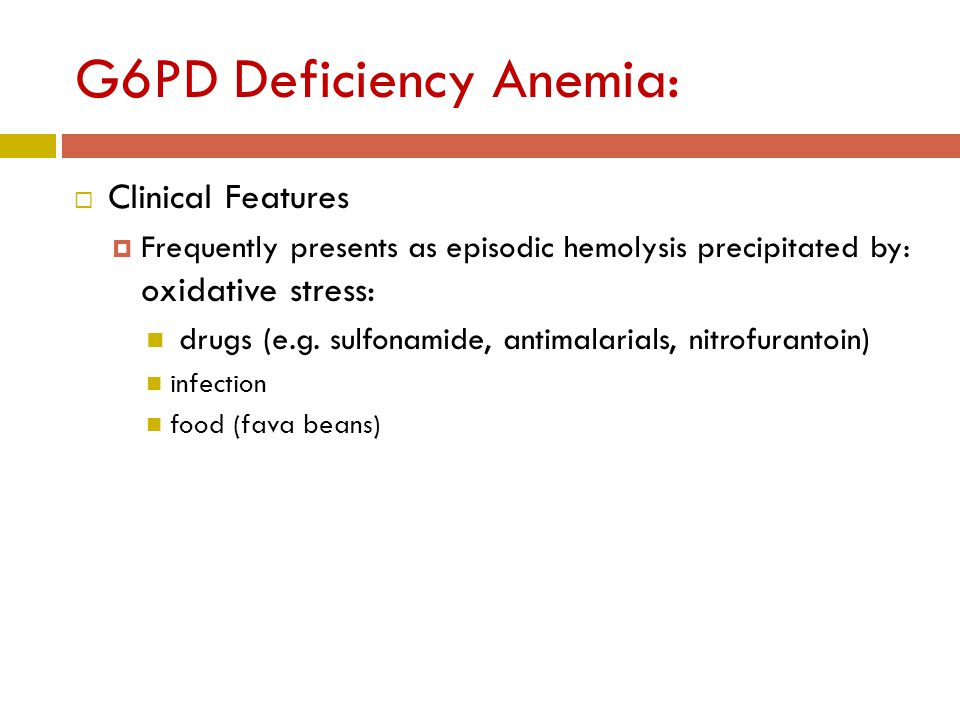 G6PD Deficiency Anemia:  Clinical Features  Frequently presents as episodic hemolysis precipitated by: oxidative stress: drugs (e.g.