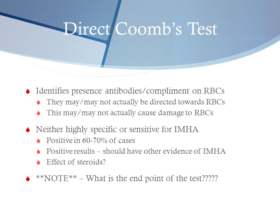 Direct Coomb's Test  Identifies presence antibodies/compliment on RBCs  They may/may not actually be directed towards RBCs  This may/may not actual