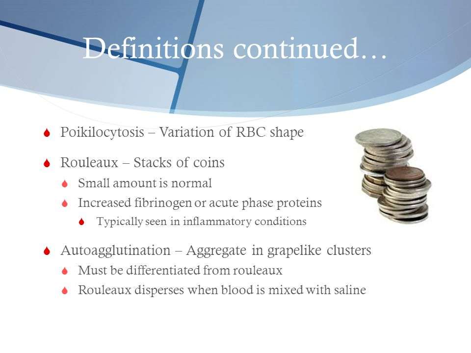 Definitions continued…  Poikilocytosis – Variation of RBC shape  Rouleaux – Stacks of coins  Small amount is normal  Increased fibrinogen or acute