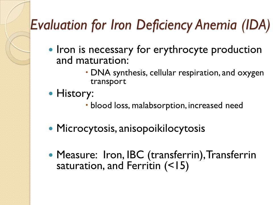 Evaluation for Iron Deficiency Anemia (IDA) Iron is necessary for erythrocyte production and maturation:  DNA synthesis, cellular respiration, and oxygen transport History:  blood loss, malabsorption, increased need Microcytosis, anisopoikilocytosis Measure: Iron, IBC (transferrin), Transferrin saturation, and Ferritin (<15)