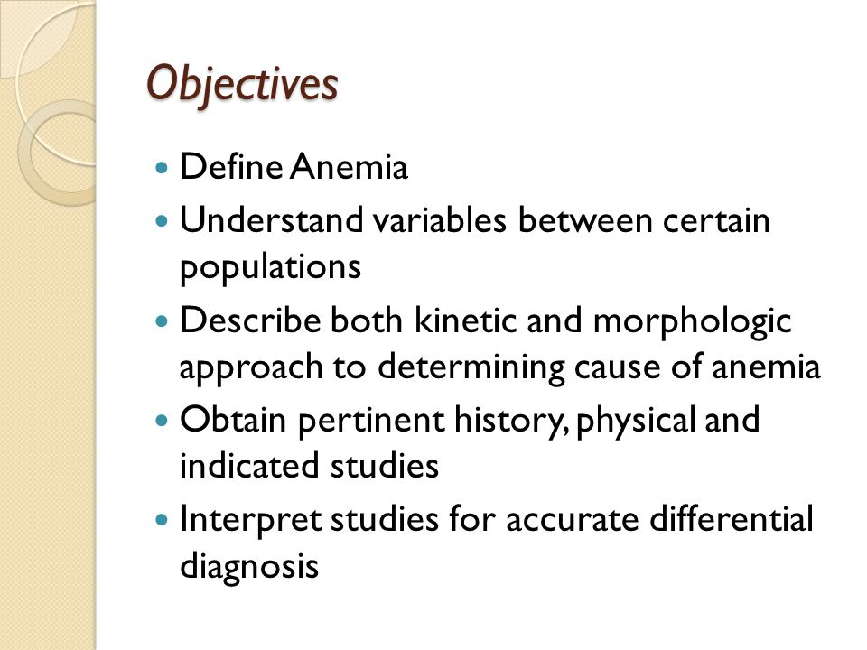 Objectives Define Anemia Understand variables between certain populations Describe both kinetic and morphologic approach to determining cause of anemia Obtain pertinent history, physical and indicated studies Interpret studies for accurate differential diagnosis
