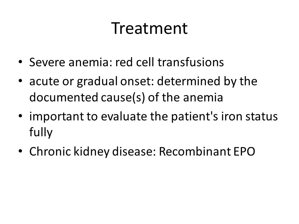 Treatment Severe anemia: red cell transfusions acute or gradual onset: determined by the documented cause(s) of the anemia important to evaluate the p