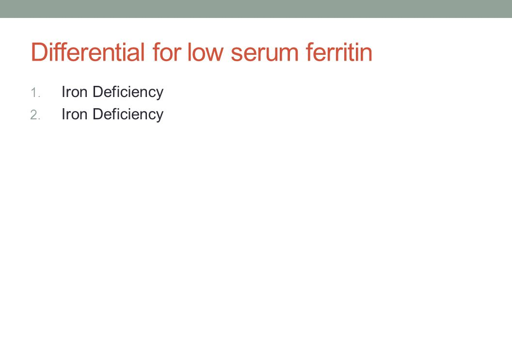 Differential for low serum ferritin 1. Iron Deficiency 2. Iron Deficiency