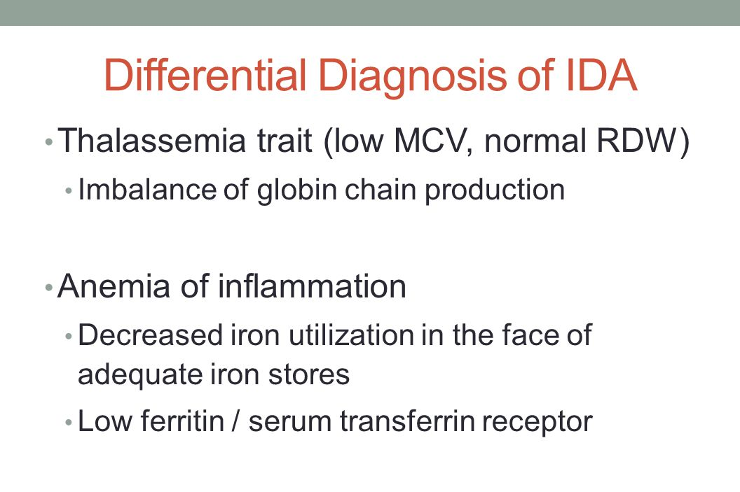 Differential Diagnosis of IDA Thalassemia trait (low MCV, normal RDW) Imbalance of globin chain production Anemia of inflammation Decreased iron utili