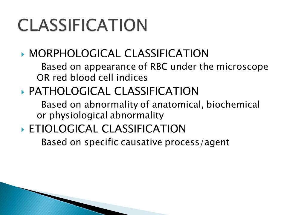  MORPHOLOGICAL CLASSIFICATION Based on appearance of RBC under the microscope OR red blood cell indices  PATHOLOGICAL CLASSIFICATION Based on abnorm