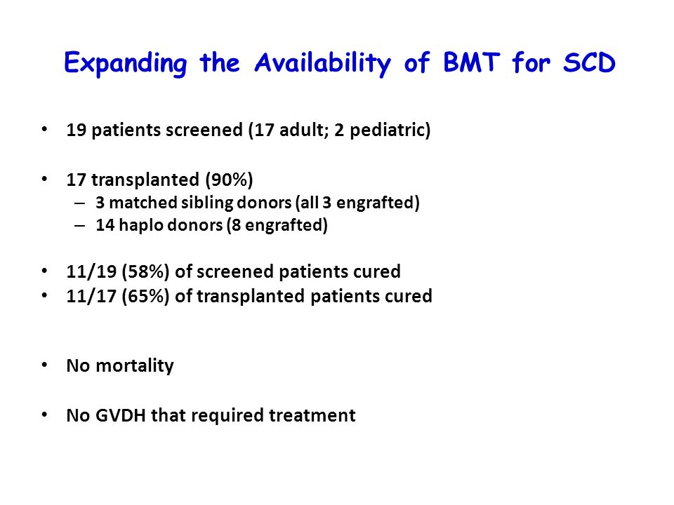 Expanding the Availability of BMT for SCD 19 patients screened (17 adult; 2 pediatric) 17 transplanted (90%) – 3 matched sibling donors (all 3 engrafted) – 14 haplo donors (8 engrafted) 11/19 (58%) of screened patients cured 11/17 (65%) of transplanted patients cured No mortality No GVDH that required treatment