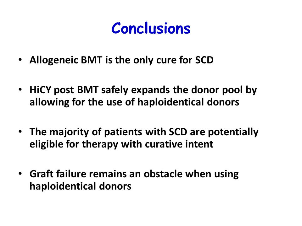Conclusions Allogeneic BMT is the only cure for SCD HiCY post BMT safely expands the donor pool by allowing for the use of haploidentical donors The majority of patients with SCD are potentially eligible for therapy with curative intent Graft failure remains an obstacle when using haploidentical donors