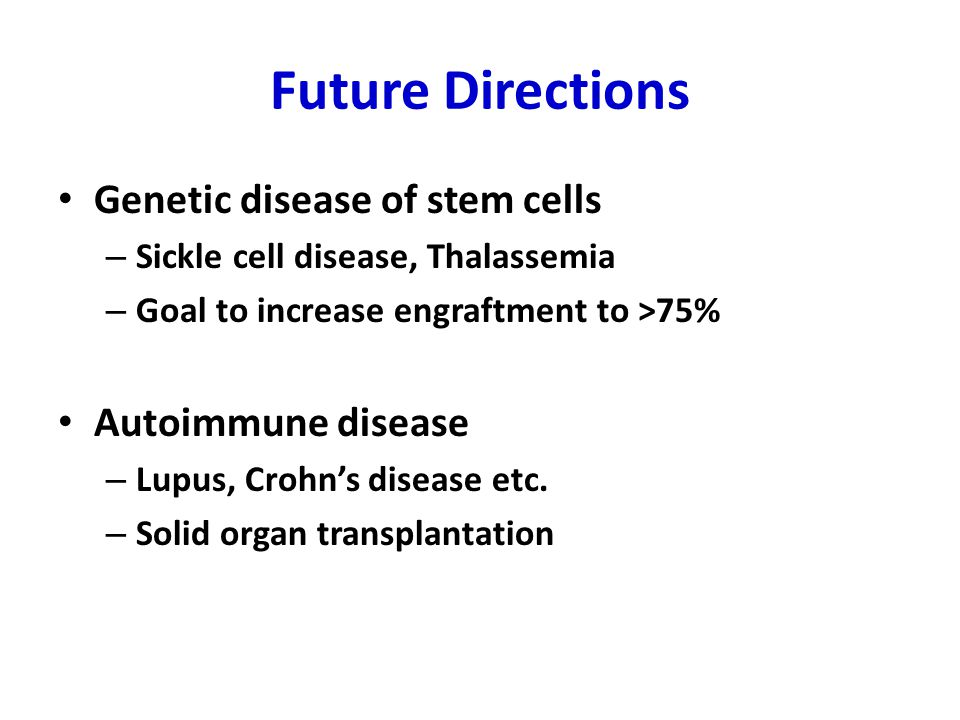 Future Directions Genetic disease of stem cells – Sickle cell disease, Thalassemia – Goal to increase engraftment to >75% Autoimmune disease – Lupus, Crohn's disease etc.