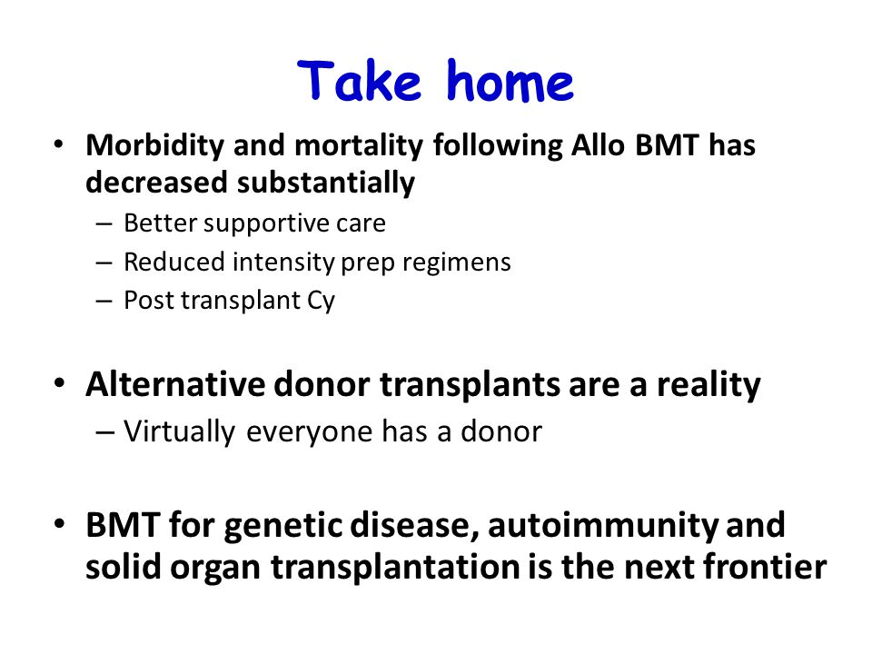 Take home Morbidity and mortality following Allo BMT has decreased substantially – Better supportive care – Reduced intensity prep regimens – Post transplant Cy Alternative donor transplants are a reality – Virtually everyone has a donor BMT for genetic disease, autoimmunity and solid organ transplantation is the next frontier