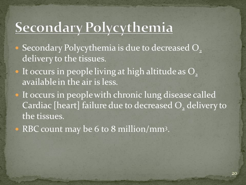 Secondary Polycythemia is due to decreased O 2 delivery to the tissues. It occurs in people living at high altitude as O 2 available in the air is les
