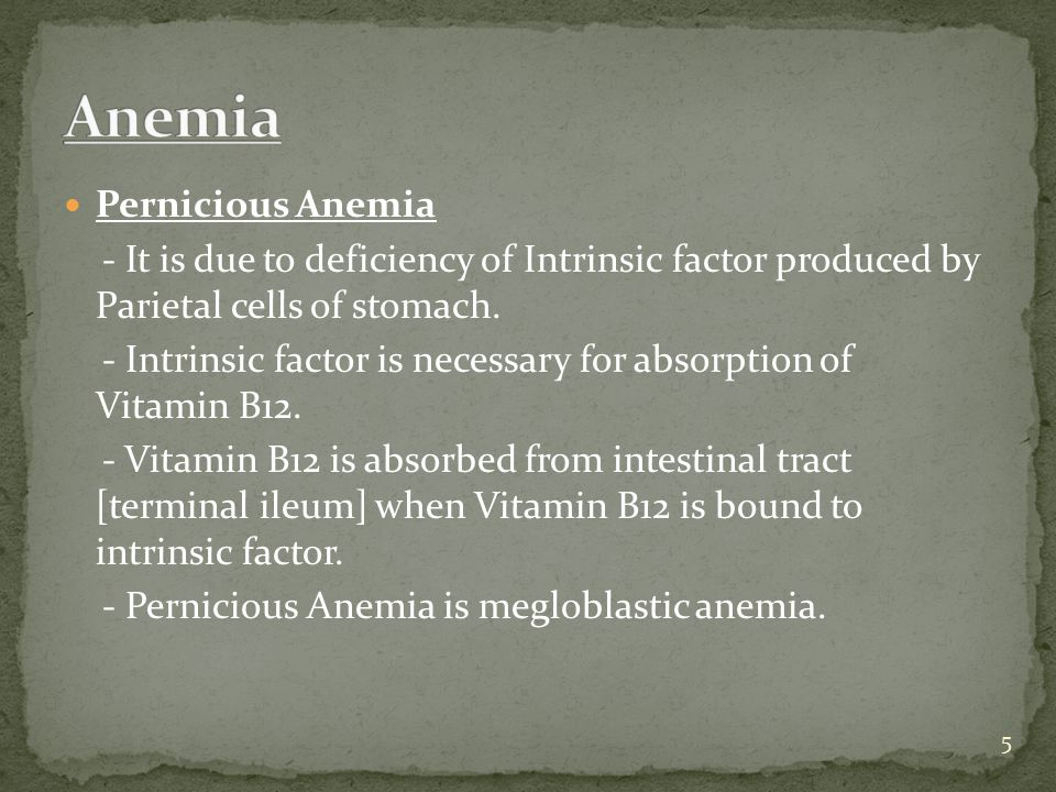 Pernicious Anemia - It is due to deficiency of Intrinsic factor produced by Parietal cells of stomach. - Intrinsic factor is necessary for absorption