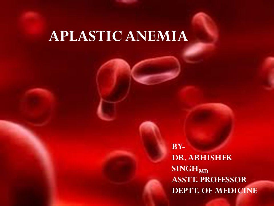 APLASTIC ANEMIA BY- DR. ABHISHEK SINGH MD ASSTT. PROFESSOR DEPTT. OF MEDICINE