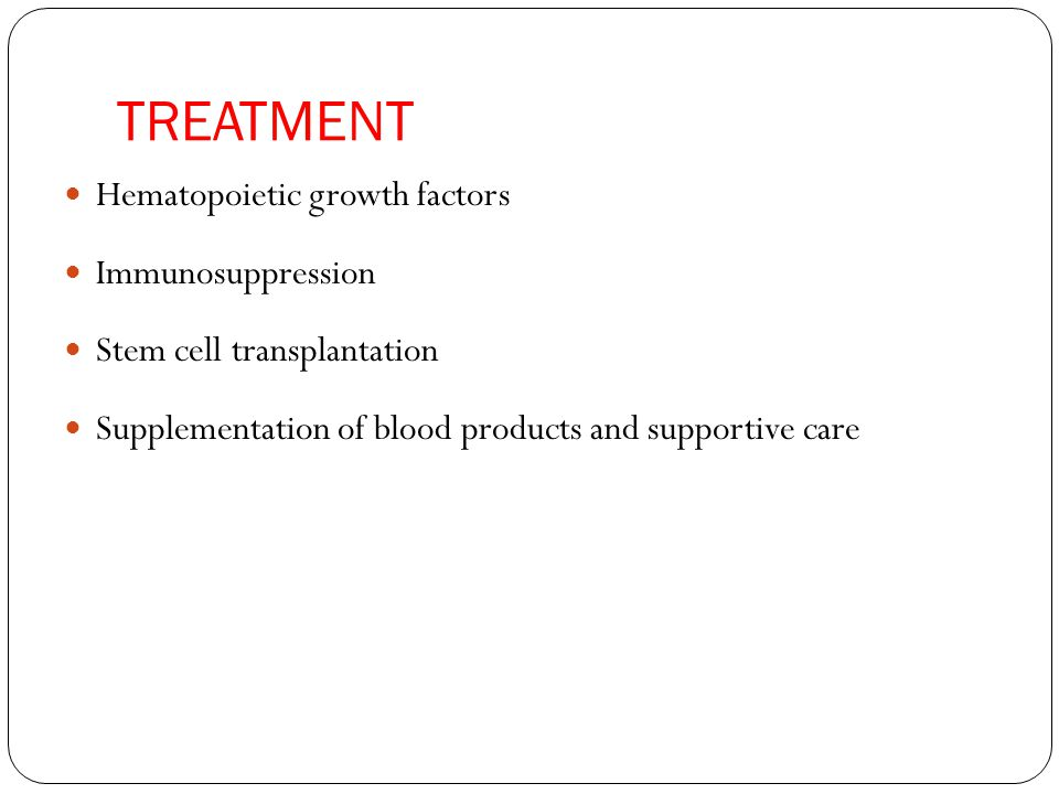 TREATMENT Hematopoietic growth factors Immunosuppression Stem cell transplantation Supplementation of blood products and supportive care