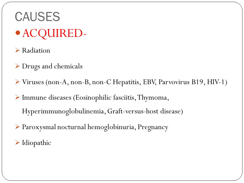 CAUSES ACQUIRED-  Radiation  Drugs and chemicals  Viruses (non-A, non-B, non-C Hepatitis, EBV, Parvovirus B19, HIV-1)  Immune diseases (Eosinophilic fasciitis, Thymoma, Hyperimmunoglobulinemia, Graft-versus-host disease)  Paroxysmal nocturnal hemoglobinuria, Pregnancy  Idiopathic